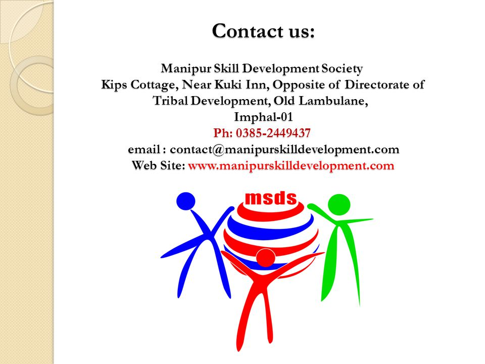 Contact us: Manipur Skill Development Society Kips Cottage, Near Kuki Inn, Opposite of Directorate of Tribal Development, Old Lambulane, Imphal-01 Ph: 0385-2449437 email : contact@manipurskilldevelopment.com Web Site: www.manipurskilldevelopment.com