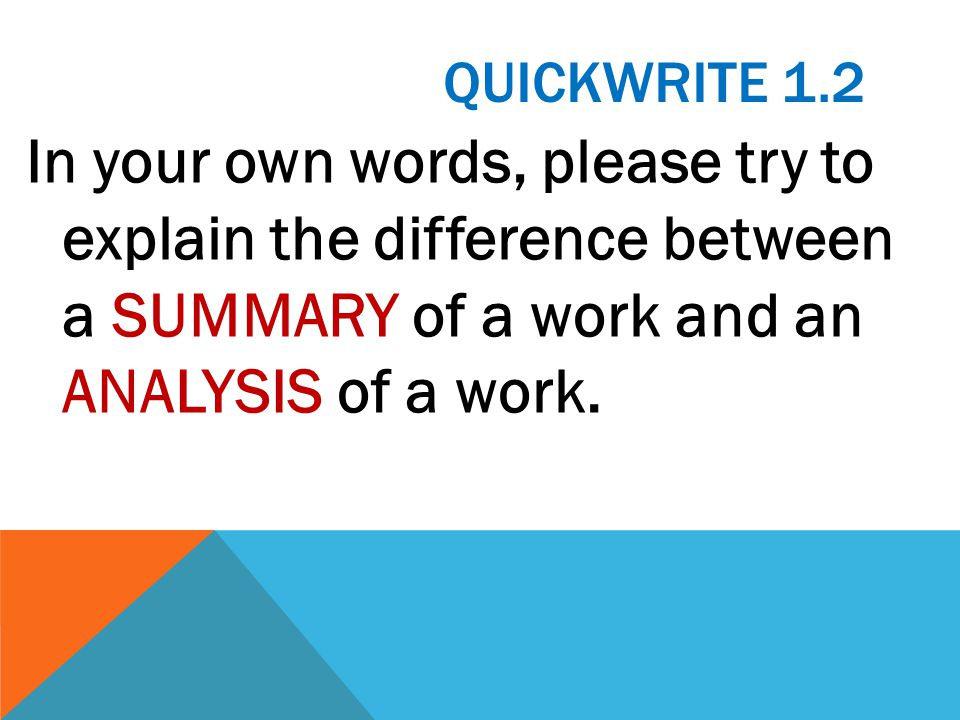 Quickwrite 1.2 In your own words, please try to explain the difference between a SUMMARY of a work and an ANALYSIS of a work.