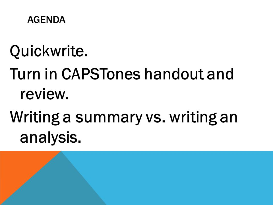 AGENDA Quickwrite. Turn in CAPSTones handout and review. Writing a summary vs. writing an analysis.