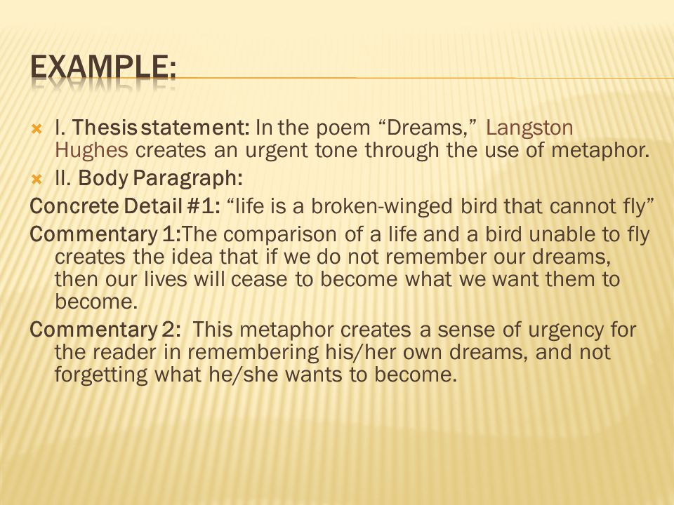 Example: I. Thesis statement: In the poem Dreams, Langston Hughes creates an urgent tone through the use of metaphor.