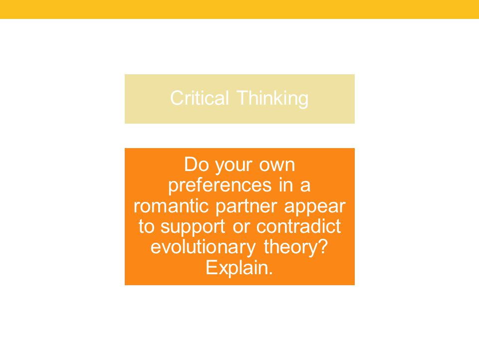 Critical Thinking Do your own preferences in a romantic partner appear to support or contradict evolutionary theory.