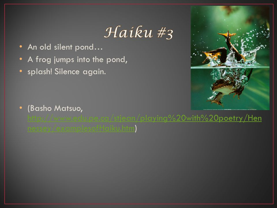 Haiku #3 An old silent pond… A frog jumps into the pond,