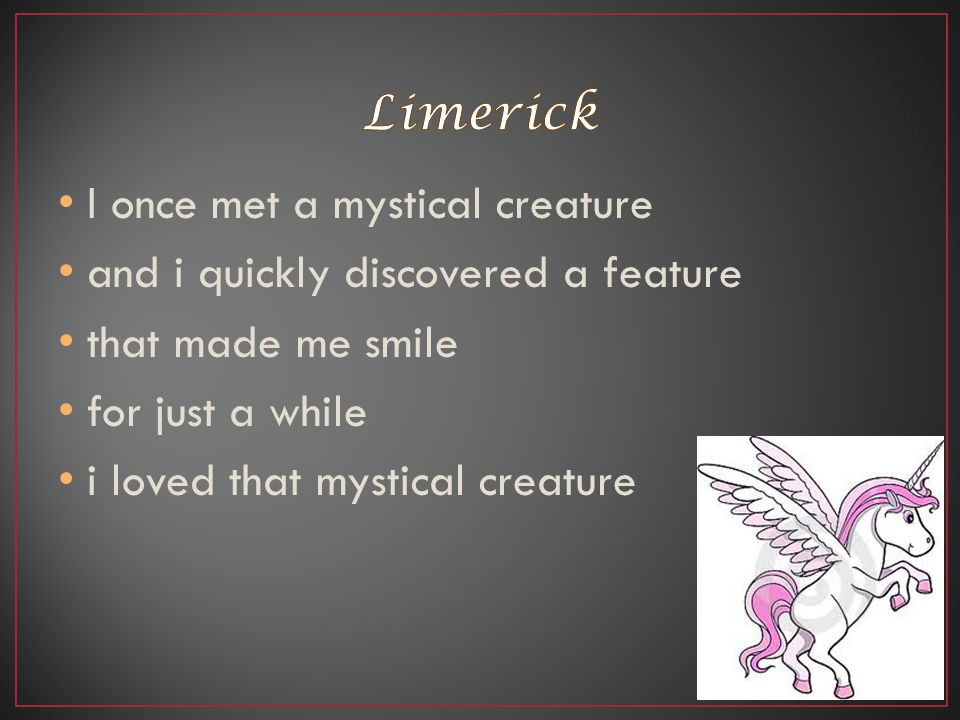 Limerick I once met a mystical creature. and i quickly discovered a feature. that made me smile. for just a while.