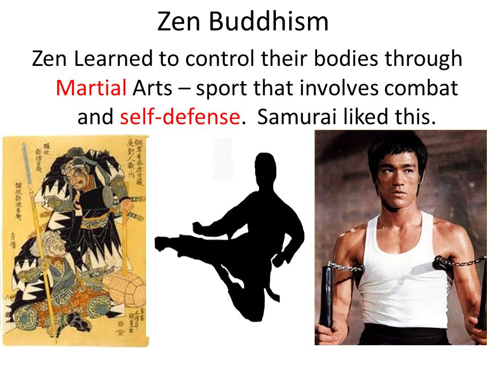 Zen Buddhism Zen Learned to control their bodies through Martial Arts – sport that involves combat and self-defense.