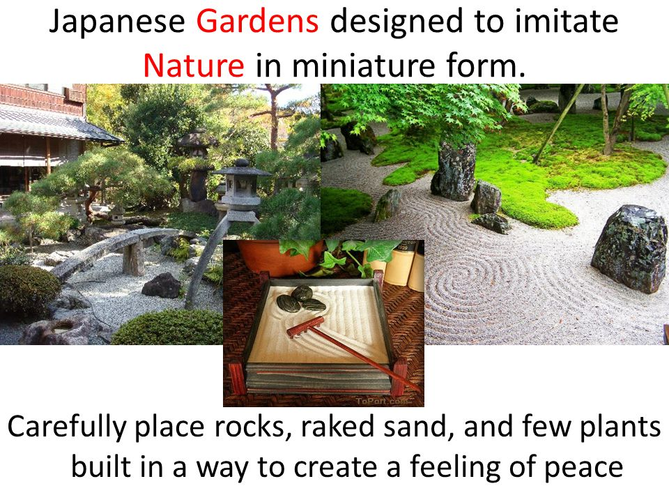 Japanese Gardens designed to imitate Nature in miniature form.