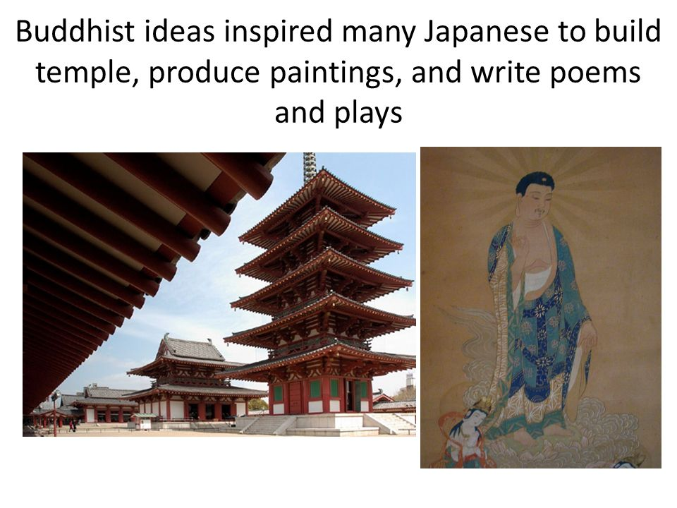 Buddhist ideas inspired many Japanese to build temple, produce paintings, and write poems and plays