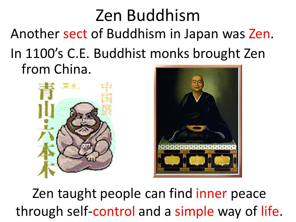 Zen Buddhism Another sect of Buddhism in Japan was Zen. In 1100's C.E. Buddhist monks brought Zen from China.