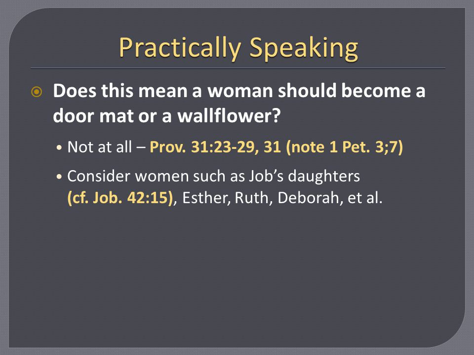 Practically Speaking Does this mean a woman should become a door mat or a wallflower Not at all – Prov. 31:23-29, 31 (note 1 Pet. 3;7)