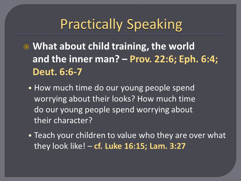 Practically Speaking What about child training, the world and the inner man – Prov. 22:6; Eph. 6:4; Deut. 6:6-7.