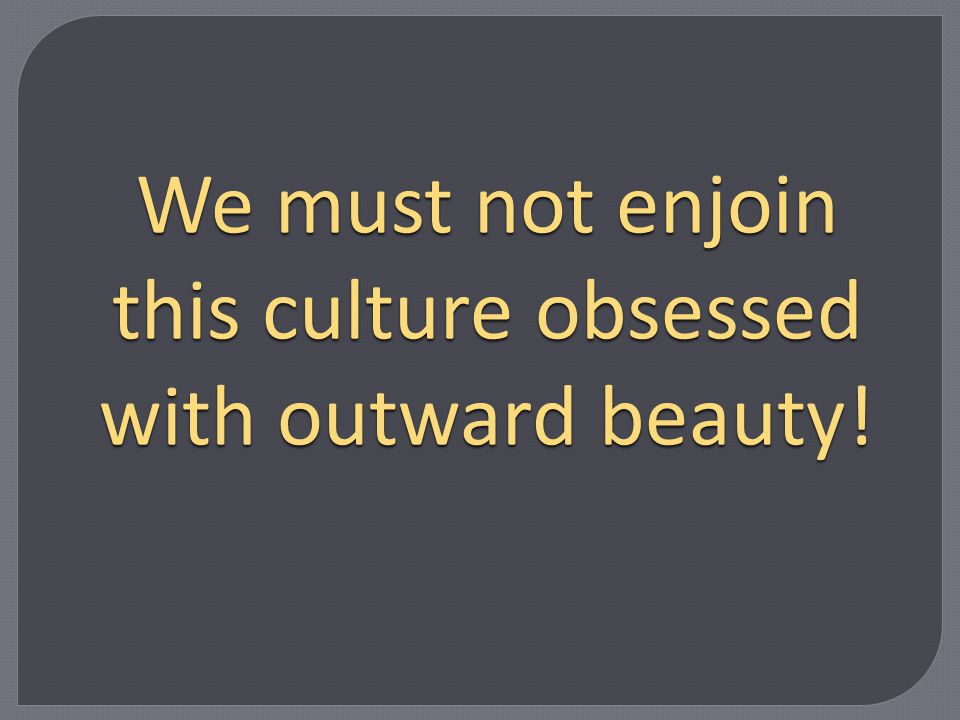 We must not enjoin this culture obsessed with outward beauty!