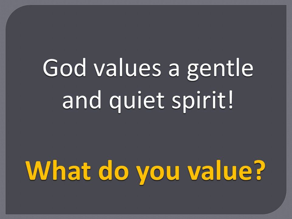 God values a gentle and quiet spirit!