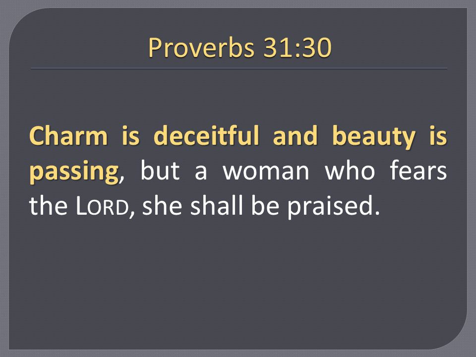 Proverbs 31:30 Charm is deceitful and beauty is passing, but a woman who fears the Lord, she shall be praised.