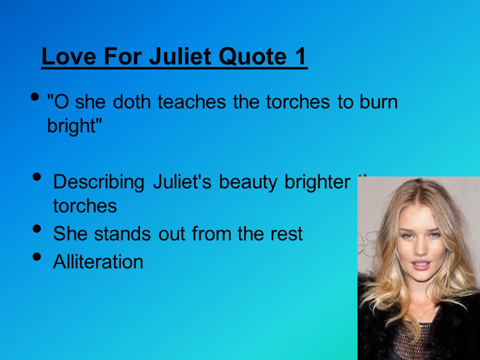 Love For Juliet Quote 1 O she doth teaches the torches to burn bright Describing Juliet s beauty brighter than torches.