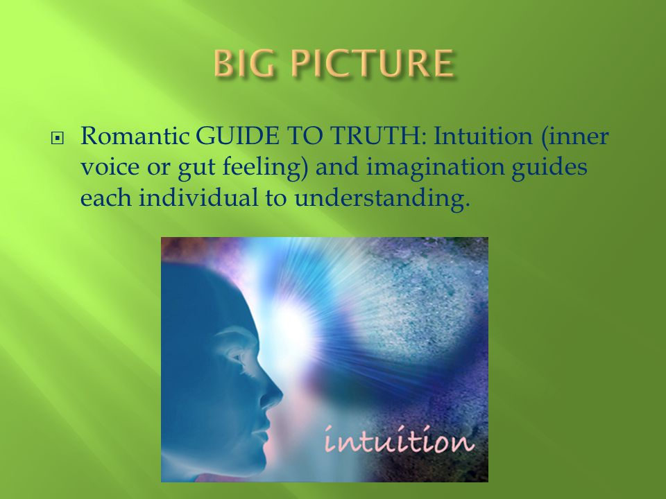 BIG PICTURE Romantic GUIDE TO TRUTH: Intuition (inner voice or gut feeling) and imagination guides each individual to understanding.