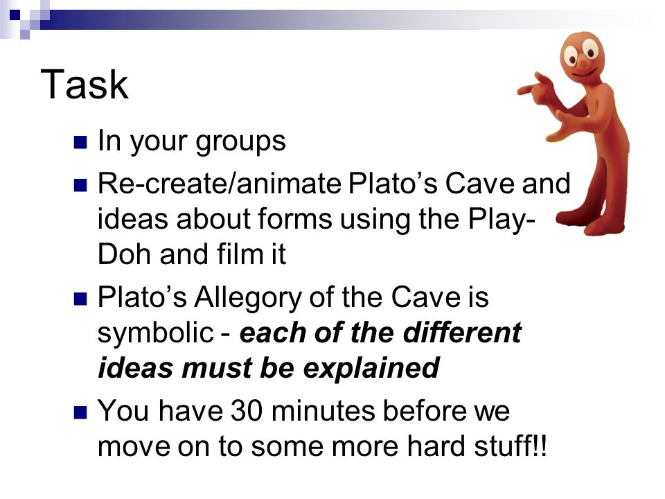 Task In your groups. Re-create/animate Plato's Cave and ideas about forms using the Play-Doh and film it.