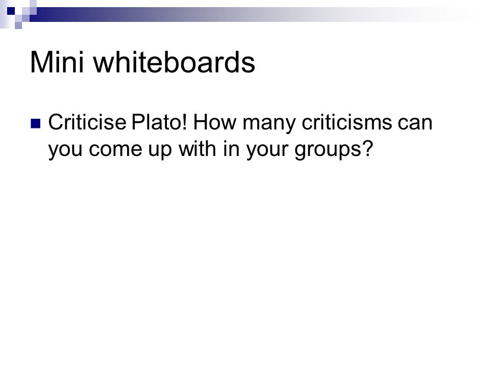 Mini whiteboards Criticise Plato! How many criticisms can you come up with in your groups