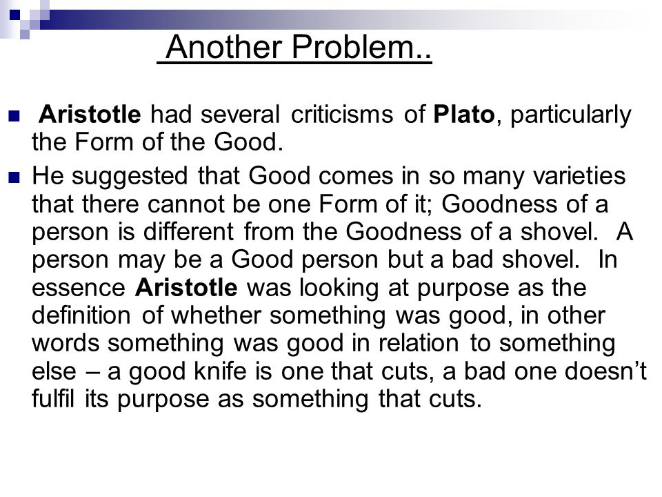 Another Problem.. Aristotle had several criticisms of Plato, particularly the Form of the Good.
