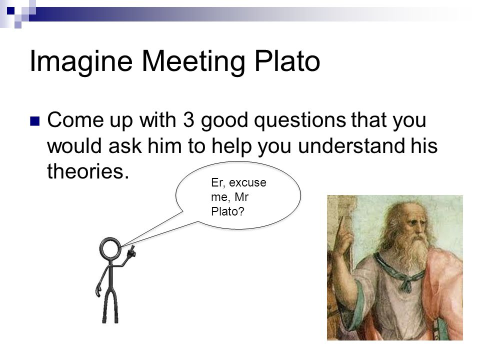 Imagine Meeting Plato Come up with 3 good questions that you would ask him to help you understand his theories.