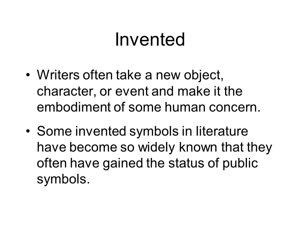 Invented Writers often take a new object, character, or event and make it the embodiment of some human concern.