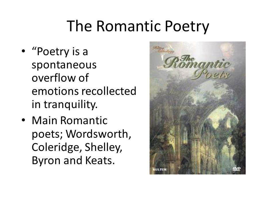 The Romantic Poetry Poetry is a spontaneous overflow of emotions recollected in tranquility.