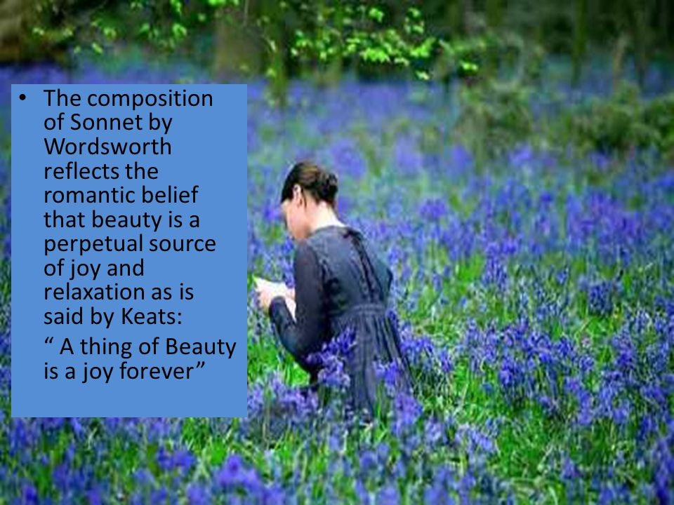 The composition of Sonnet by Wordsworth reflects the romantic belief that beauty is a perpetual source of joy and relaxation as is said by Keats: