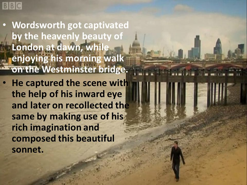 Wordsworth got captivated by the heavenly beauty of London at dawn, while enjoying his morning walk on the Westminster bridge.