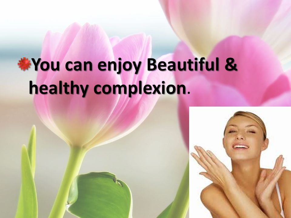 You can enjoy Beautiful & healthy complexion.