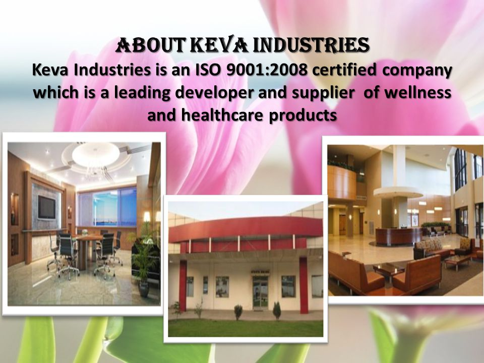 ABOUT KEVA INDUSTRIES Keva Industries is an ISO 9001:2008 certified company which is a leading developer and supplier of wellness and healthcare products