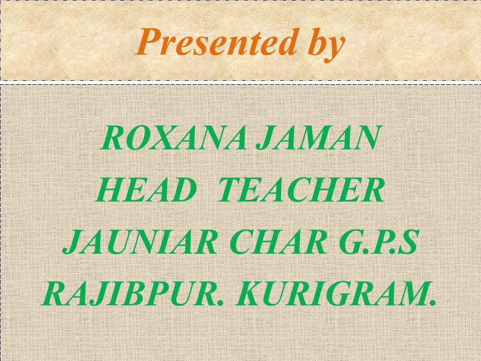 ROXANA JAMAN HEAD TEACHER JAUNIAR CHAR G.P.S RAJIBPUR. KURIGRAM.