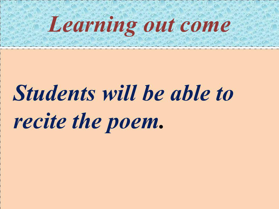 Learning out come Students will be able to recite the poem.