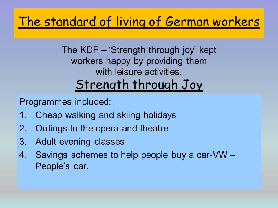 The standard of living of German workers The KDF – 'Strength through joy' kept workers happy by providing them with leisure activities. Strength through Joy