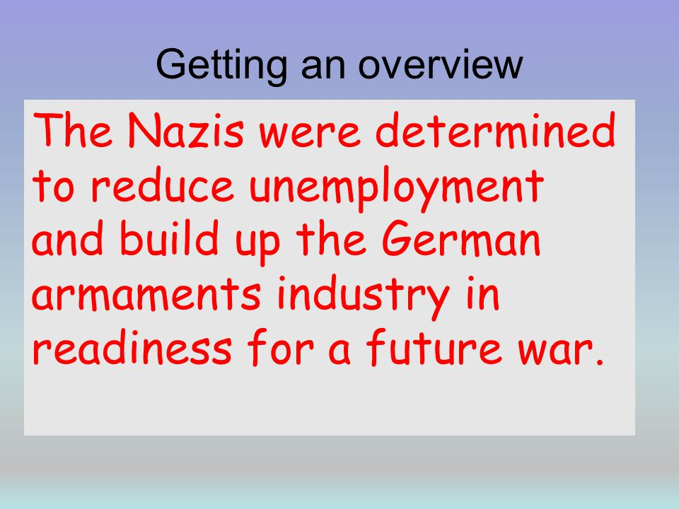 Getting an overview The Nazis were determined to reduce unemployment and build up the German armaments industry in readiness for a future war.