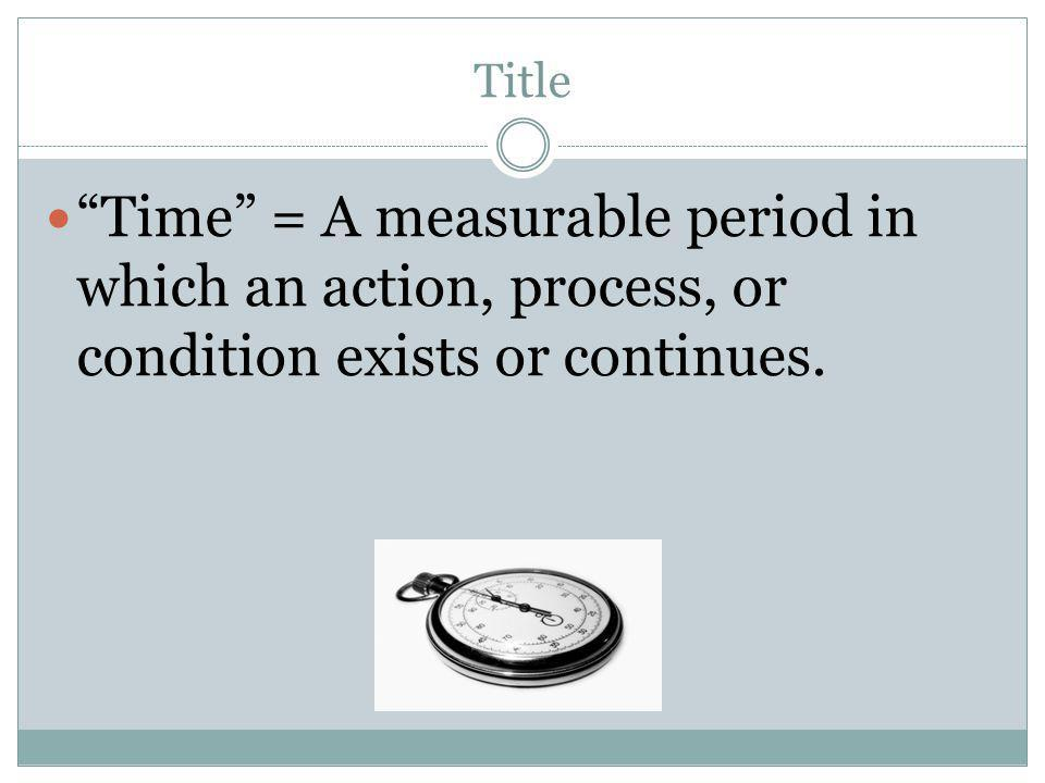 Title Time = A measurable period in which an action, process, or condition exists or continues.