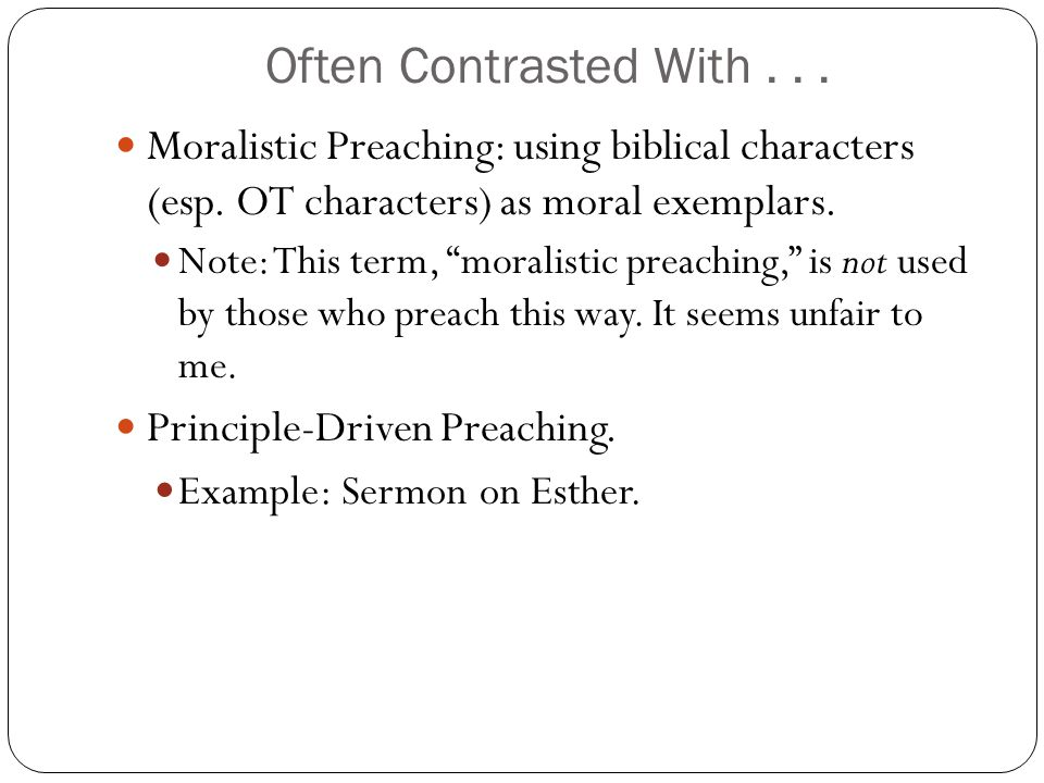 Often Contrasted With . . . Moralistic Preaching: using biblical characters (esp. OT characters) as moral exemplars.