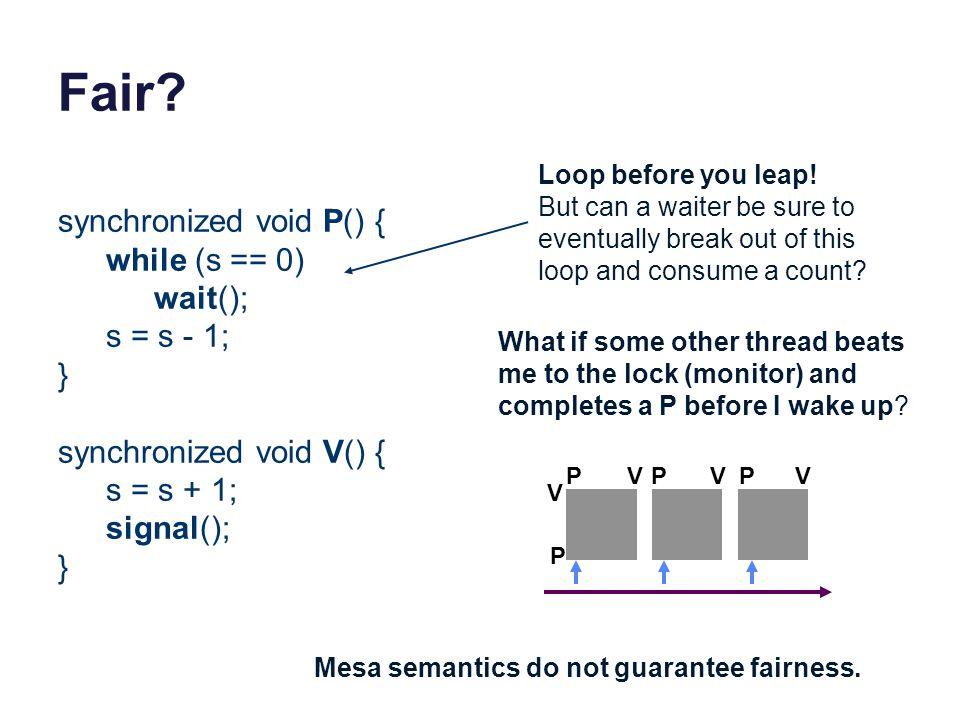 Fair synchronized void P() { while (s == 0) wait(); s = s - 1; }