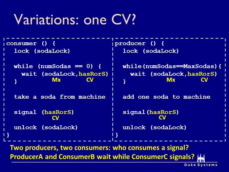 Variations: one CV consumer () { lock (sodaLock) while (numSodas == 0) { wait (sodaLock,hasRorS)