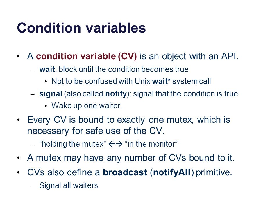 Condition variables A condition variable (CV) is an object with an API. wait: block until the condition becomes true.