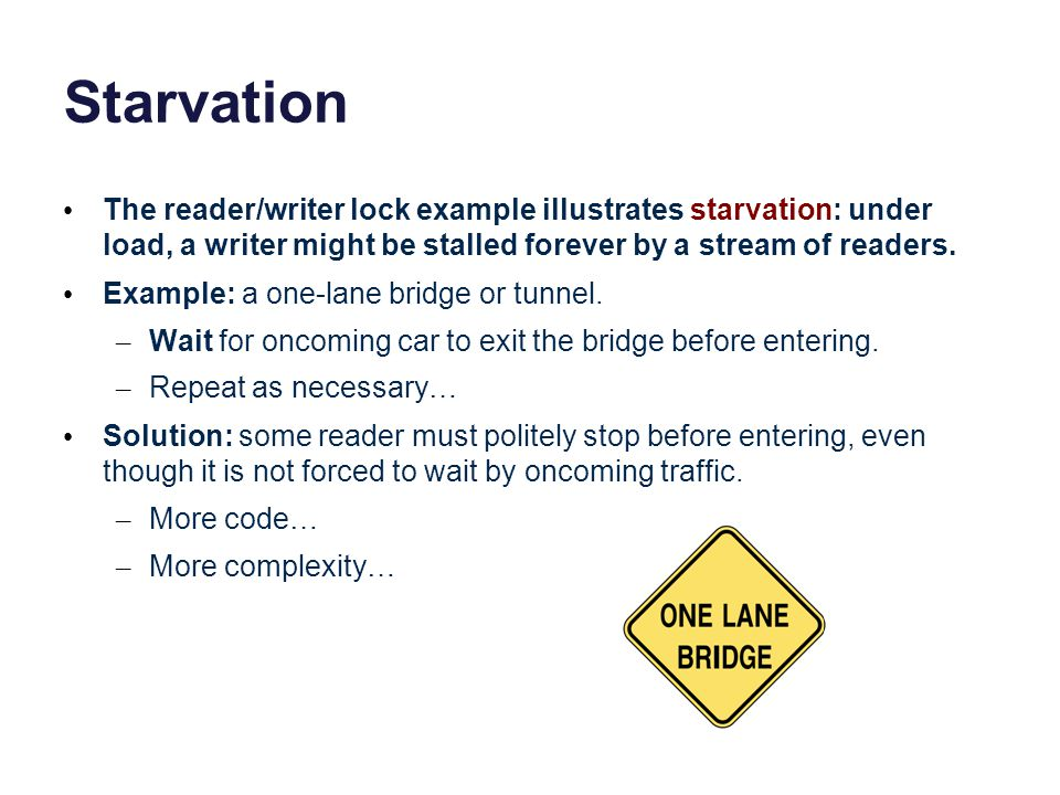 Starvation The reader/writer lock example illustrates starvation: under load, a writer might be stalled forever by a stream of readers.