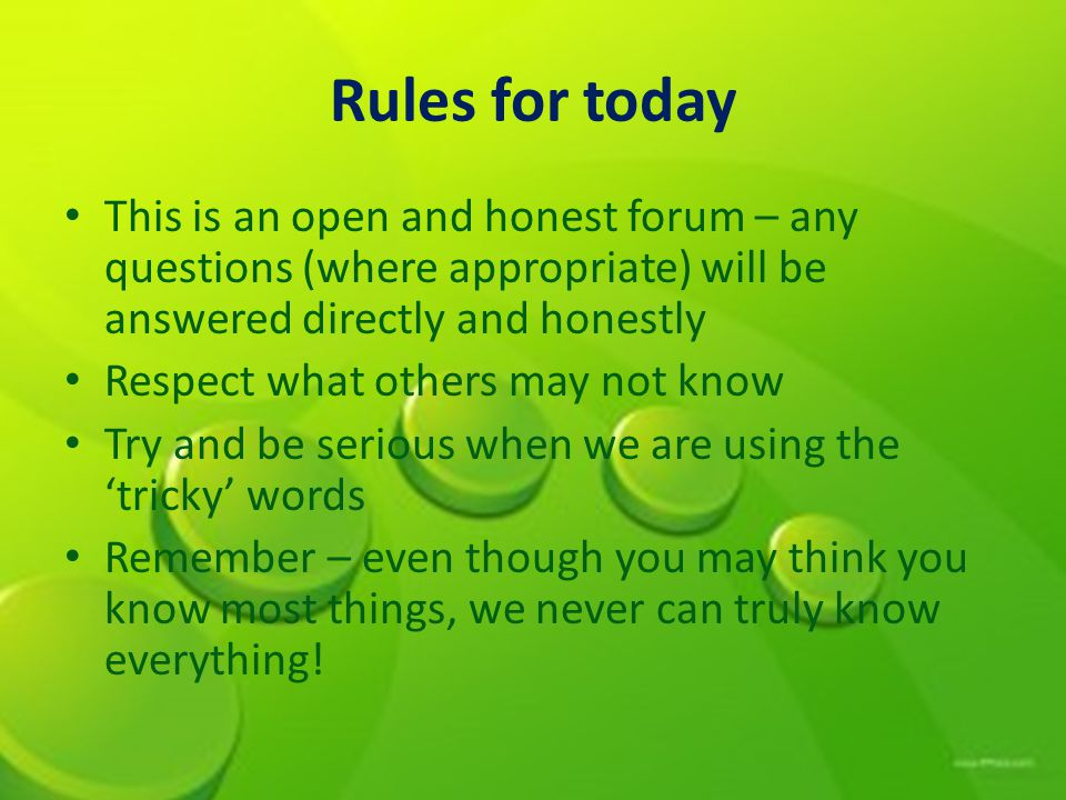 Rules for today This is an open and honest forum – any questions (where appropriate) will be answered directly and honestly.