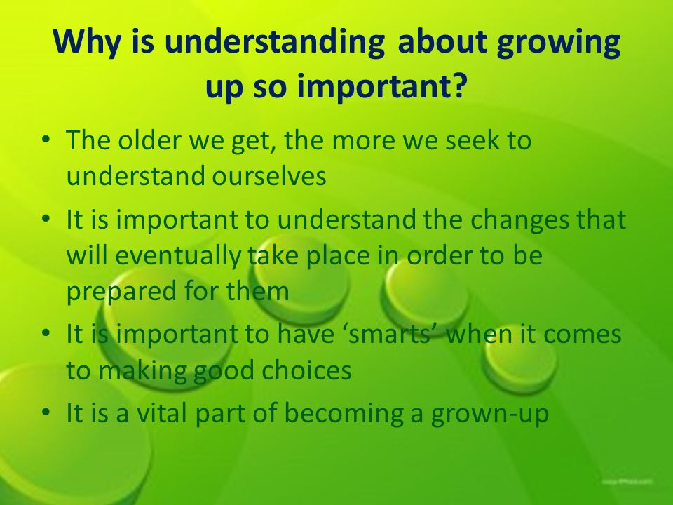 Why is understanding about growing up so important