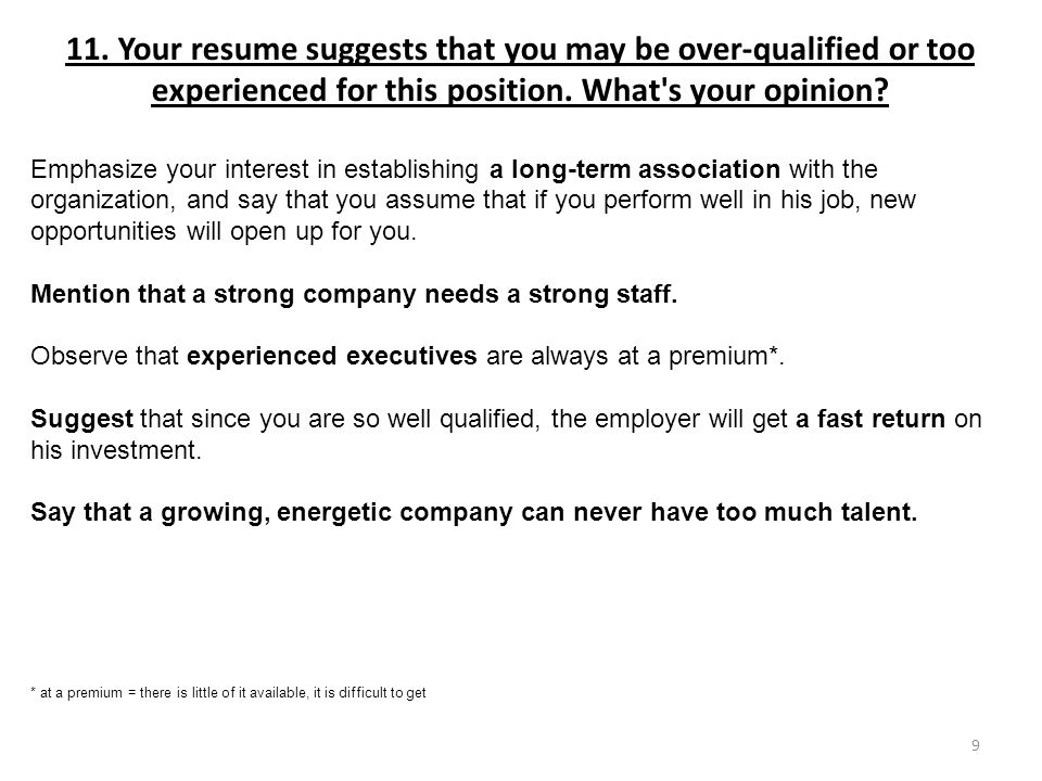 11. Your resume suggests that you may be over-qualified or too experienced for this position. What s your opinion