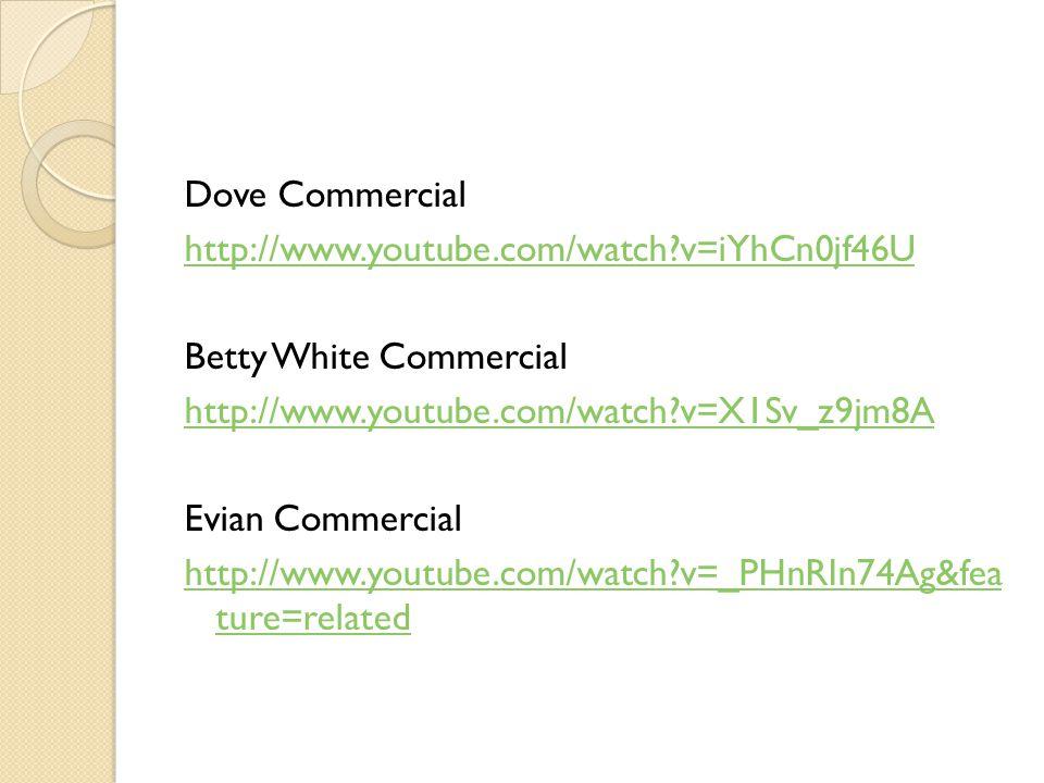 Dove Commercial http://www.youtube.com/watch v=iYhCn0jf46U. Betty White Commercial. http://www.youtube.com/watch v=X1Sv_z9jm8A.