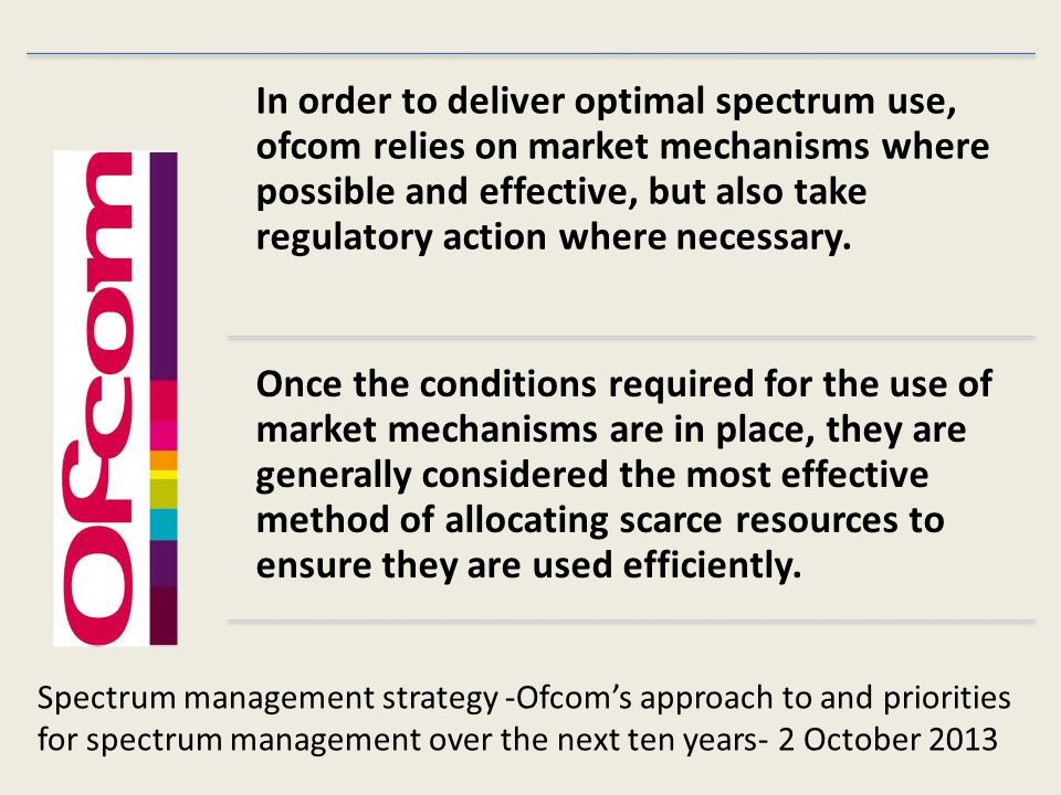 In order to deliver optimal spectrum use, ofcom relies on market mechanisms where possible and effective, but also take regulatory action where necessary.