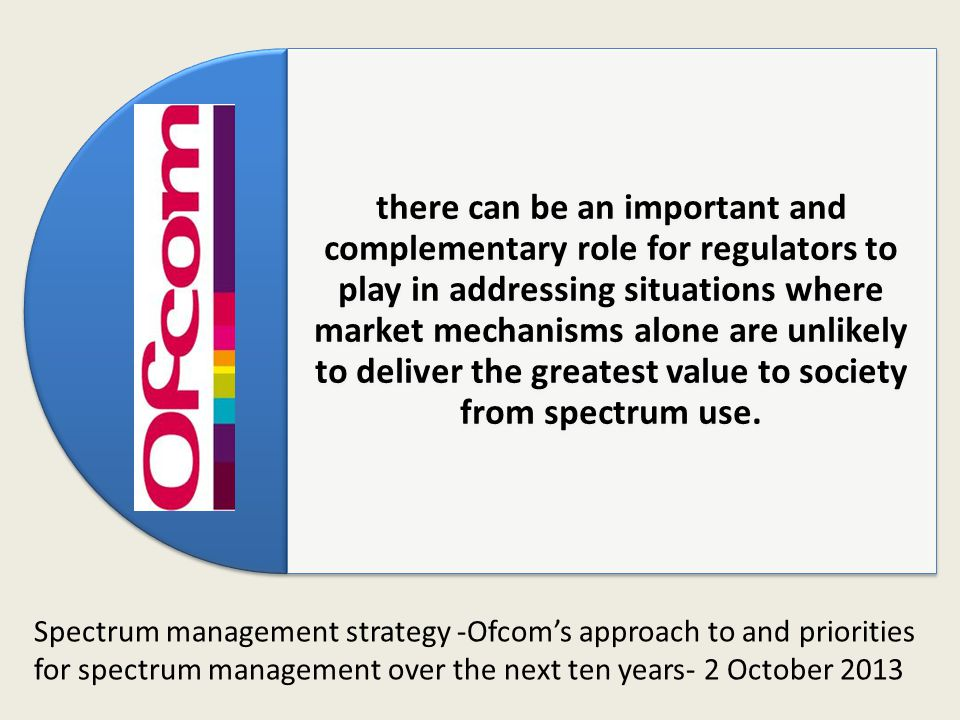 there can be an important and complementary role for regulators to play in addressing situations where market mechanisms alone are unlikely to deliver the greatest value to society from spectrum use.