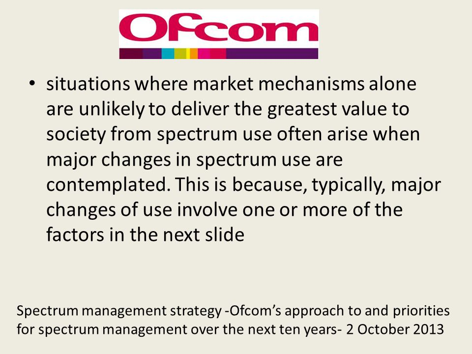 situations where market mechanisms alone are unlikely to deliver the greatest value to society from spectrum use often arise when major changes in spectrum use are contemplated. This is because, typically, major changes of use involve one or more of the factors in the next slide
