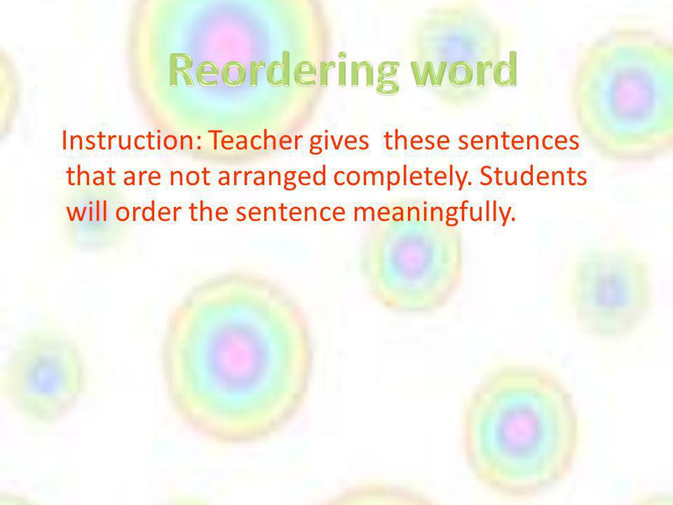 Reordering word Instruction: Teacher gives these sentences that are not arranged completely.