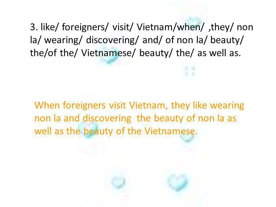 3. like/ foreigners/ visit/ Vietnam/when/ ,they/ non la/ wearing/ discovering/ and/ of non la/ beauty/ the/of the/ Vietnamese/ beauty/ the/ as well as.