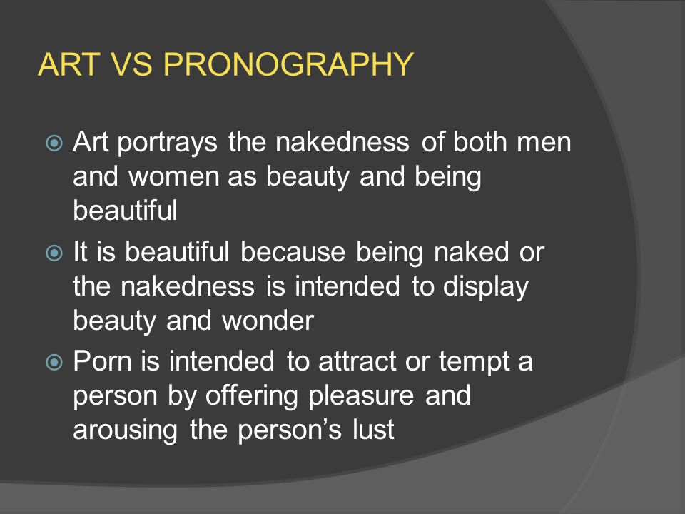 ART VS PRONOGRAPHY Art portrays the nakedness of both men and women as beauty and being beautiful.