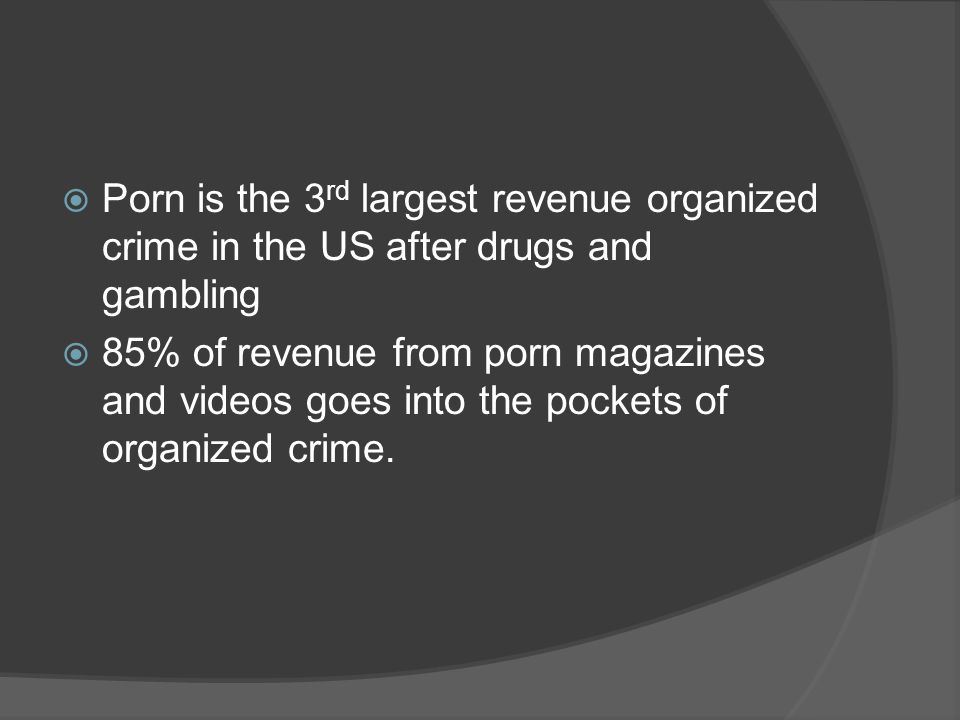 Porn is the 3rd largest revenue organized crime in the US after drugs and gambling