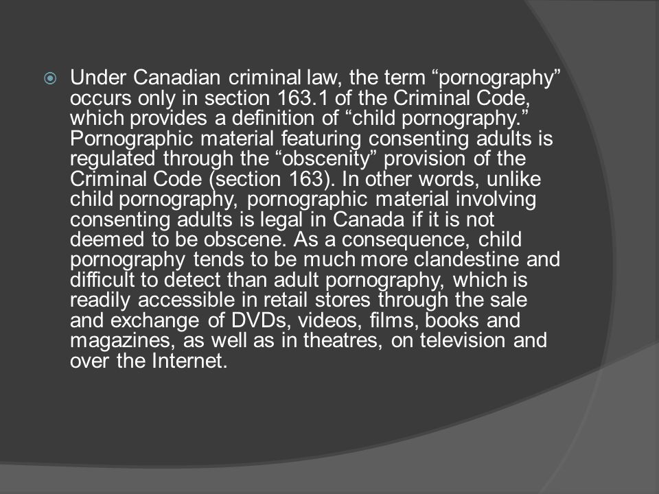 Under Canadian criminal law, the term pornography occurs only in section 163.1 of the Criminal Code, which provides a definition of child pornography. Pornographic material featuring consenting adults is regulated through the obscenity provision of the Criminal Code (section 163). In other words, unlike child pornography, pornographic material involving consenting adults is legal in Canada if it is not deemed to be obscene. As a consequence, child pornography tends to be much more clandestine and difficult to detect than adult pornography, which is readily accessible in retail stores through the sale and exchange of DVDs, videos, films, books and magazines, as well as in theatres, on television and over the Internet.